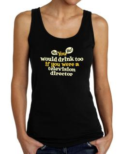 You Would Drink Too, If You Were A Television Director Tank Top Women