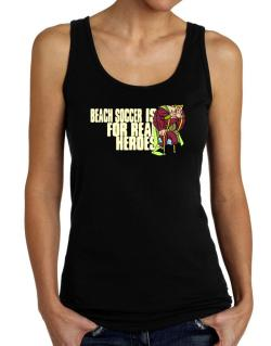Beach Soccer Is For Real Heroes Tank Top Women
