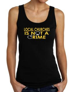 Local Churches Is Not A Crime Tank Top Women