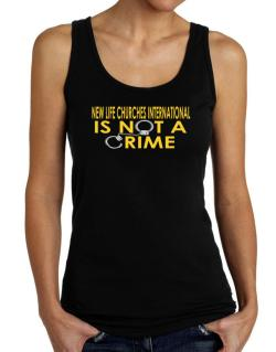 New Life Churches International Is Not A Crime Tank Top Women