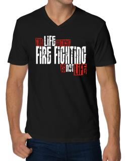 Life Without Fire Fighting Is Not Life V-Neck T-Shirt