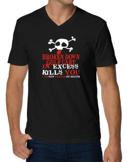 Broken Down Golf Cart  in Excess Kills You - I Am Not Afraid Of Death V-Neck T-Shirt