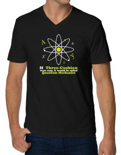 If Three Cushion Were Easy, It Would Be Called Quantum Mechanics V-Neck T-Shirt