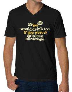 You Would Drink Too, If You Were An Agricultural Microbiologist V-Neck T-Shirt