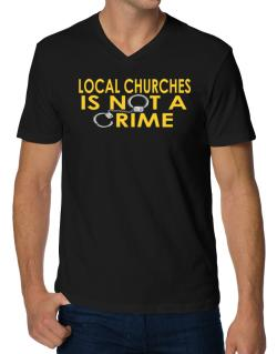 Local Churches Is Not A Crime V-Neck T-Shirt