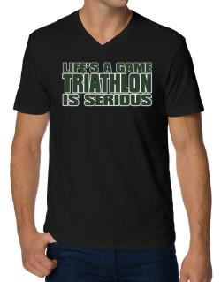 Life Is A Game , Triathlon Is Serious !!! V-Neck T-Shirt
