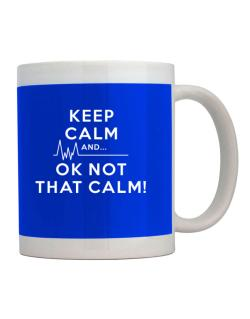 Keep Calm and  Ok Not That Calm! Mug