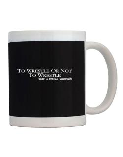 To Wrestle Or Not To Wrestle, What A Stupid Question Mug