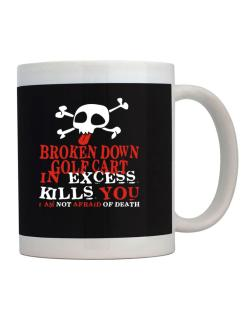 Broken Down Golf Cart  in Excess Kills You - I Am Not Afraid Of Death Mug