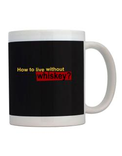 How To Live Without Whiskey ? Mug