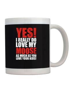 Taza de Yes! I Really Do Love My Moose As Much As You Love Your Kids!
