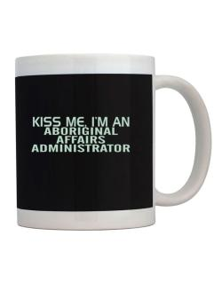 Kiss Me, I Am An Aboriginal Affairs Administrator Mug