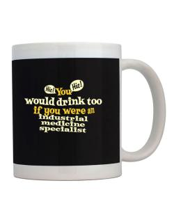 You Would Drink Too, If You Were An Industrial Medicine Specialist Mug