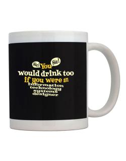 You Would Drink Too, If You Were An Information Technology Systems Designer Mug