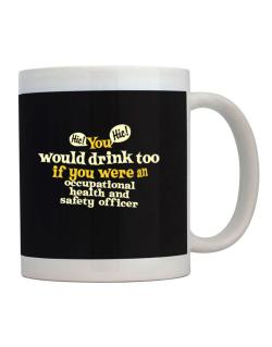 You Would Drink Too, If You Were An Occupational Medicine Specialist Mug