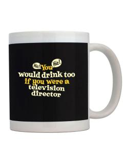 You Would Drink Too, If You Were A Television Director Mug