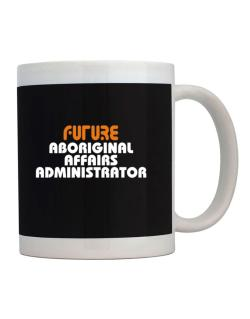 Future Aboriginal Affairs Administrator Mug
