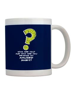 Who Are You? And Why Are You Reading My Amused Shirt? Mug