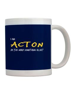 I Am Acton Do You Need Something Else? Mug