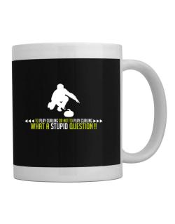 To play Curling or not to play Curling, what a stupid question!!  Mug
