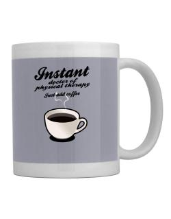Instant Doctor Of Physical Therapy, just add coffee Mug