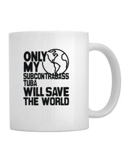 Only My Subcontrabass Tuba Will Save The World Mug