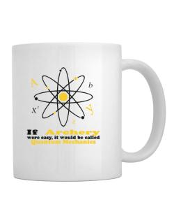 If Archery Were Easy, It Would Be Called Quantum Mechanics Mug