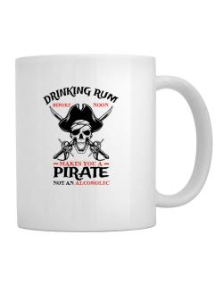 Drinking rum before noon makes you a pirate not an alcoholic Mug