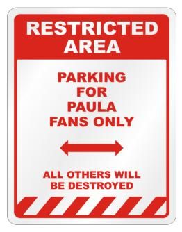 """ Restricted area - Parking for Paula fans only "" Parking Sign"