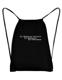 To Wrestle Or Not To Wrestle, What A Stupid Question Sport Bag