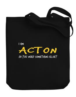 I Am Acton Do You Need Something Else? Canvas Tote Bag