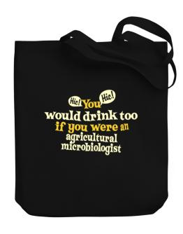 You Would Drink Too, If You Were An Agricultural Microbiologist Canvas Tote Bag