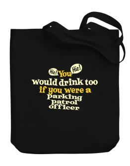 You Would Drink Too, If You Were A Parking Patrol Officer Canvas Tote Bag