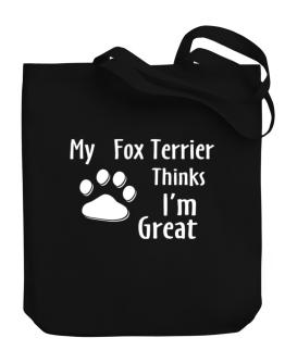 My Fox Terrier Thinks I Am Great Canvas Tote Bag