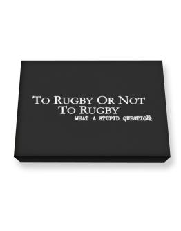 To Rugby Or Not To Rugby, What A Stupid Question Canvas square