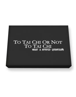 To Tai Chi Or Not To Tai Chi, What A Stupid Question Canvas square