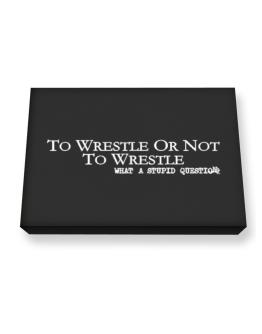 To Wrestle Or Not To Wrestle, What A Stupid Question Canvas square