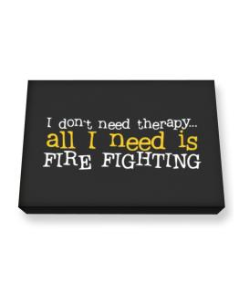 I Don´t Need Theraphy... All I Need Is Fire Fighting Canvas square