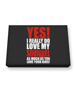 Yes! I Really Do Love My Squirrel As Much As You Love Your Kids! Canvas square