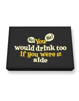 You Would Drink Too, If You Were An Aide Canvas square