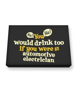 You Would Drink Too, If You Were An Automotive Electrician Canvas square