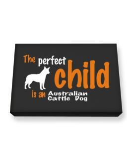 The Perfect Child Is An Australian Cattle Dog Canvas square