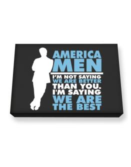 America Men I'm Not Saying We're Better Than You. I Am Saying We Are The Best Canvas square