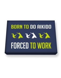 """"""" BORN TO do Aikido , FORCED TO WORK """" Canvas square"""