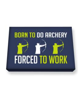 """"""" BORN TO do Archery , FORCED TO WORK """" Canvas square"""