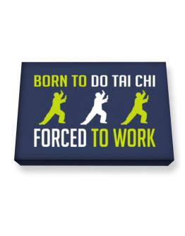 """ BORN TO do Tai Chi , FORCED TO WORK "" Canvas square"