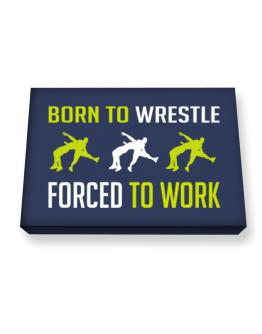 """ BORN TO Wrestle , FORCED TO WORK "" Canvas square"