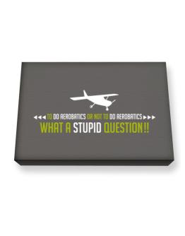 To do Aerobatics or not to do Aerobatics, what a stupid question!! Canvas square