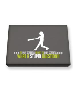 To play Softball or not to play Softball, what a stupid question!! Canvas square