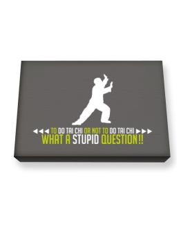 To do Tai Chi or not to do Tai Chi, what a stupid question!! Canvas square